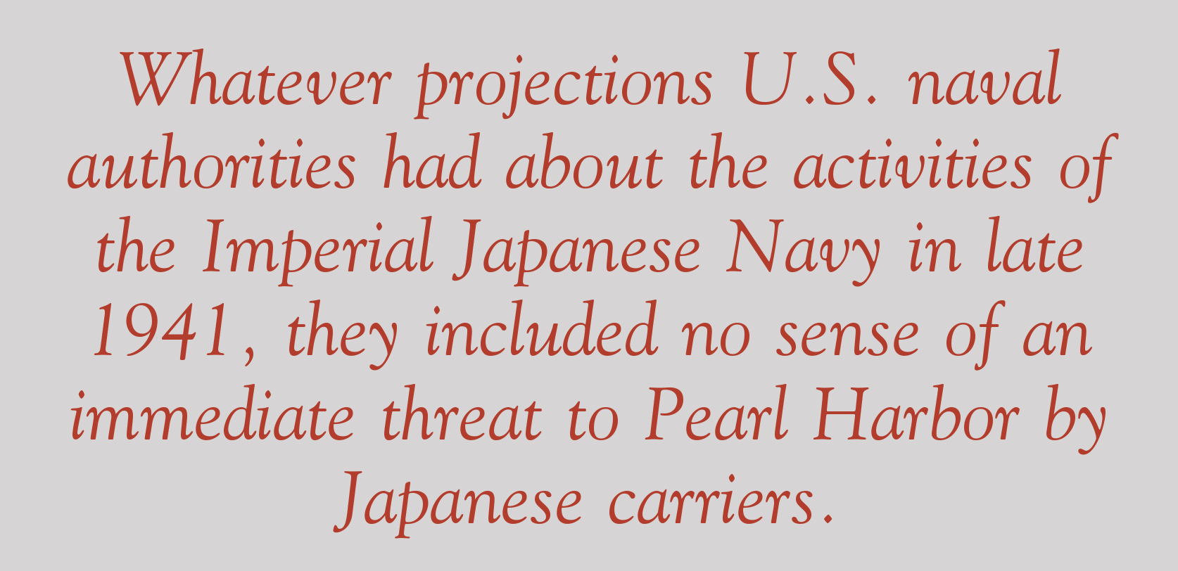 Whatever projections U.S. naval authorities had about the activities of the Imperial Japanese Navy in late 1941, they included no sense of an immediate threat to Pearl Harbor by Japanese carriers.