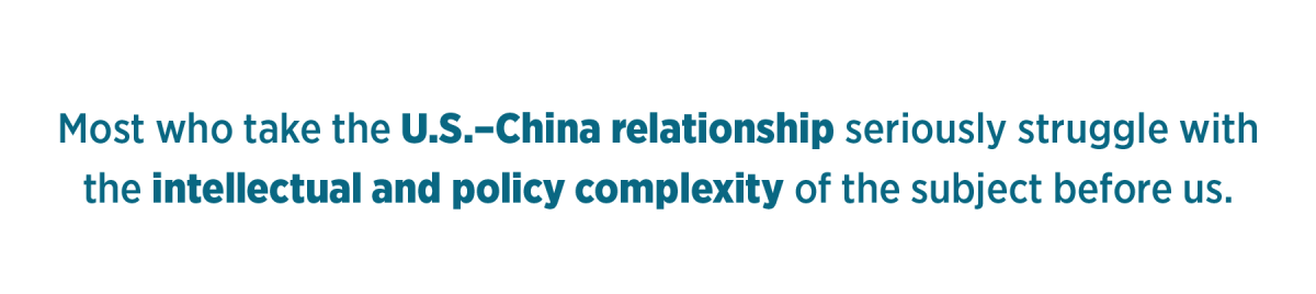 Most who take the U.S.–China relationship seriously struggle with the intellectual and policy complexity of the subject before us.