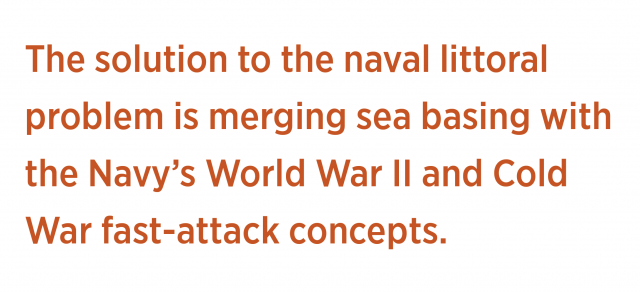 The solution to the naval littoral problem is merging sea basing with the Navy's World War II and Cold War fast-attack concepts.